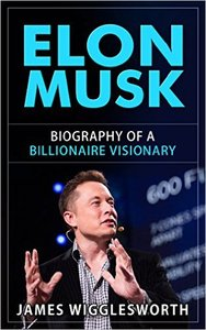 Elon Musk: Biography of a Billionaire Visionary (Repost)