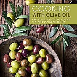 Cooking with Olive Oil: Simply Delicious Olive Oil Cooking with Over 50 Olive Oil Recipes (2nd Edition)