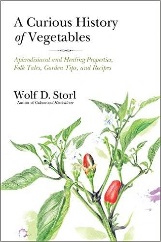 A Curious History of Vegetables: Aphrodisiacal and Healing Properties, Folk Tales, Garden Tips, and Recipes
