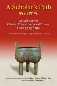 A Scholar's Path: An Anthology of Classical Chinese Poems and Prose of Chen Qing Shan, a Pioneer Writer of Malayan-singapore Li