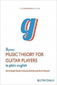 Guitar Music Theory in Plain English: An In-Depth Guide to Scales, Chords and the Fretboard
