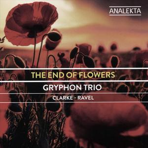 Gryphon Trio - The End of Flowers: Clarke, Ravel (2018)
