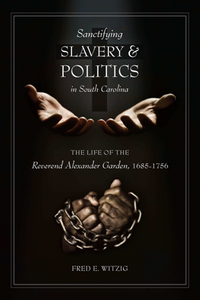 Sanctifying Slavery and Politics in South Carolina : The Life of the Reverend Alexander Garden, 1685-1756