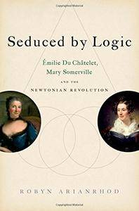 Seduced by Logic: Émilie Du Châtelet, Mary Somerville and the Newtonian Revolution