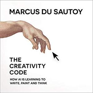 The Creativity Code: How AI Is Learning to Write, Paint and Think [Audiobook]