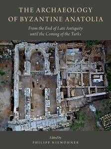 The Archaeology of Byzantine Anatolia: From the End of Late Antiquity until the Coming of the Turks