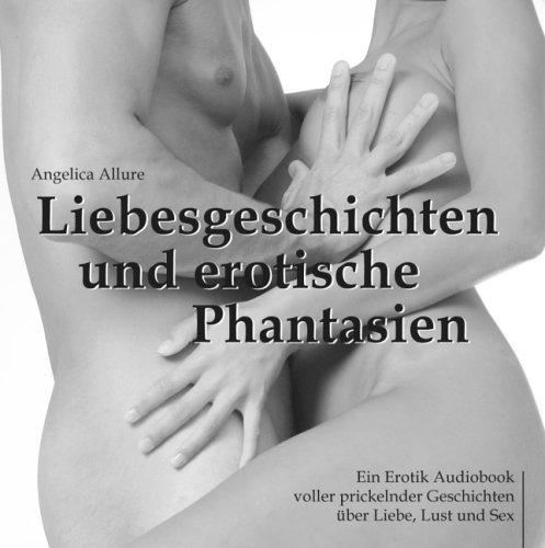 Liebesgeschichten und erotische Phantasien - Ein Erotik Audiobook voller prickelnder Geschichten über Liebe, Lust und Sex