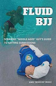 "Fluid BJJ: Scrawny ""Middle Aged"" Guy's Guide to Getting Submissions"