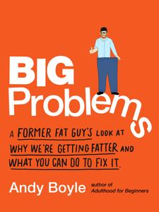 Big Problems: A Former Fat Guy's Look at Why We're Getting Fatter and What You Can Do to Fix It