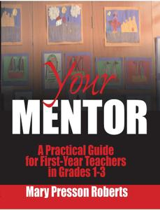 Your Mentor: A Practical Guide for First-Year Teachers in Grades 1-3