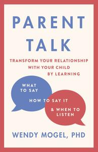 Parent Talk: Transform Your Relationship with Your Child By Learning What to Say, How to Say it, and When to Listen