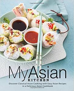 My Asian Kitchen: Discover Classical Asian Cooking with Easy Asian Recipes in a Delicious Asian Cookbook