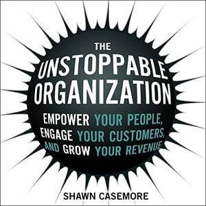 The Unstoppable Organization: Empower Your People, Engage Your Customers, and Grow Your Revenue [Audiobook]