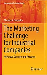 The Marketing Challenge for Industrial Companies: Advanced Concepts and Practices (Management for Professionals) [Repost]