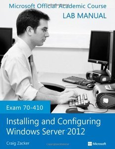 Exam 70-410 Installing and Configuring Windows Server 2012 Lab Manual (repost)