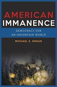 American Immanence: Democracy for an Uncertain World (Insurrections: Critical Studies in Religion, Politics, and Culture)