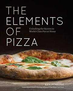 The Elements of Pizza Unlocking the Secrets to World Class Pies at Home A Cookbook
