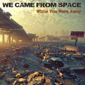 We Came From Space - While You Were Away (2018)