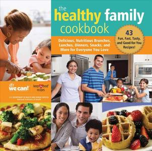 The Healthy Family Cookbook: Delicious, Nutritious Brunches, Lunches, Dinners, Snacks, and More for Everyone You Love