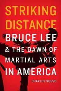 Striking Distance : Bruce Lee and the Dawn of Martial Arts in America
