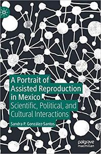 A Portrait of Assisted Reproduction in Mexico: Scientific, Political, and Cultural Interactions