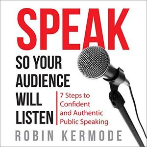 Speak So Your Audience Will Listen: 7 steps to Confident and Authentic Public Speaking [Audiobook]