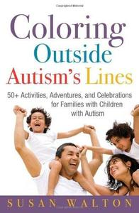 Coloring Outside Autism's Lines: 50+ Activities, Adventures, and Celebrations for Families with Children with Autism