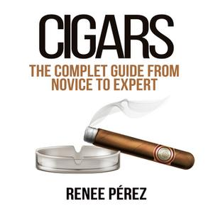 «Cigars: The Complete Guide From Novice to Expert» by Renee Pérez