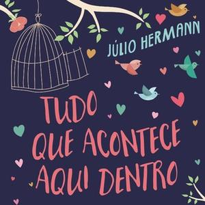 «Tudo o que acontece aqui dentro - Cartas de amor nunca rasgadas» by Julio Hermann