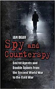 Spy and Counterspy: Secret Agents and Double Agents from the Second World War to the Cold War