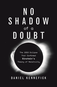 No Shadow of a Doubt : The 1919 Eclipse That Confirmed Einstein's Theory of Relativity
