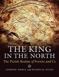 The King in the North: The Pictish Realms of Fortriu and Ce