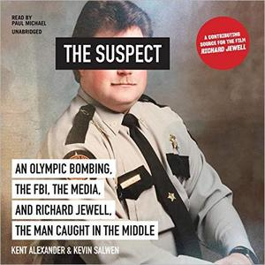 The Suspect: An Olympic Bombing, the FBI, the Media, and Richard Jewell, the Man Caught in the Middle [Audiobook]