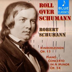 Robert Schumann - Roll over Schumann: Kinderszenen, Op. 15 & Piano Concerto in A Minor, Op. 54 (2019)