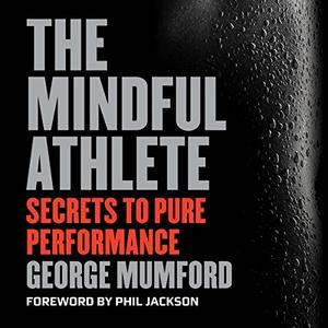 The Mindful Athlete: Secrets to Pure Performance [Audiobook]