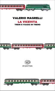 Valerio Magrelli - La vicevita. Treni e viaggi in treno