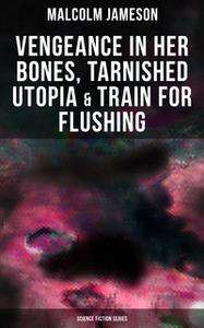«Vengeance in Her Bones, Tarnished Utopia & Train for Flushing (Science Fiction Series)» by Malcolm Jameson