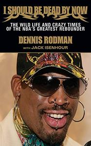 I Should Be Dead By Now: The Wild Life and Crazy Times of the NBA's Greatest Rebounder of Modern Times (Repost)