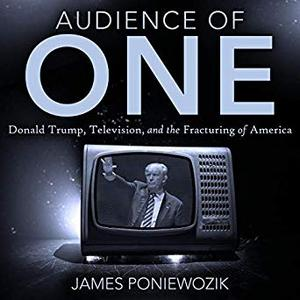 Audience of One: Television, Donald Trump, and the Politics of Illusion [Audiobook]