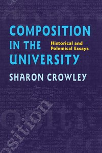 """Sharon Crowley, """"Composition in the University: Historical and Polemical Essays"""""""
