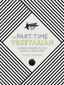 The Part Time Vegetarian Flexible Recipes to Go (Nearly) Meat Free