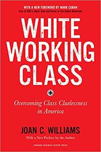 White Working Class: Overcoming Class Cluelessness in America, With a New Foreword by Mark Cuban and a New Preface