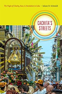 Cachita's Streets: The Virgin of Charity, Race, and Revolution in Cuba