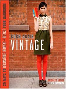 Born-Again Vintage: 25 Ways to Deconstruct, Reinvent, and Recycle Your Wardrobe (Repost)