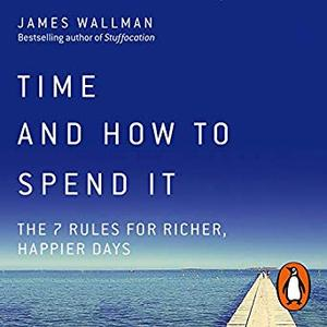Time and How to Spend It: The 7 Rules for Richer, Happier Days [Audiobook]