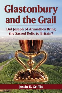 Glastonbury and the Grail: Did Joseph of Arimathea Bring the Sacred Relic to Britain? (repost)