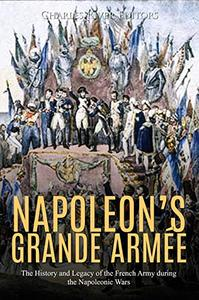 Napoleon's Grande Armée The History and Legacy of the French Army during the Napoleonic Wars