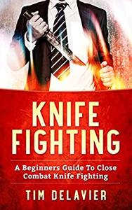 Knife Fighting: A Beginners Guide To Close Combat Knife Fighting