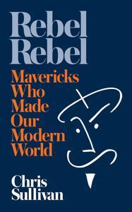 Rebel Rebel: How Mavericks Made Our Modern World