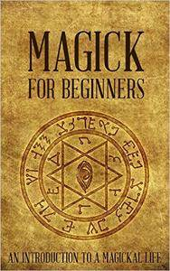 Magick for Beginners: An Introduction to a Magickal Life